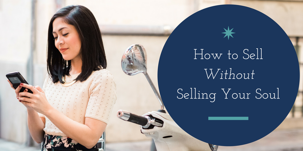 How To Sell Your Product or Service Without Selling Your Soul